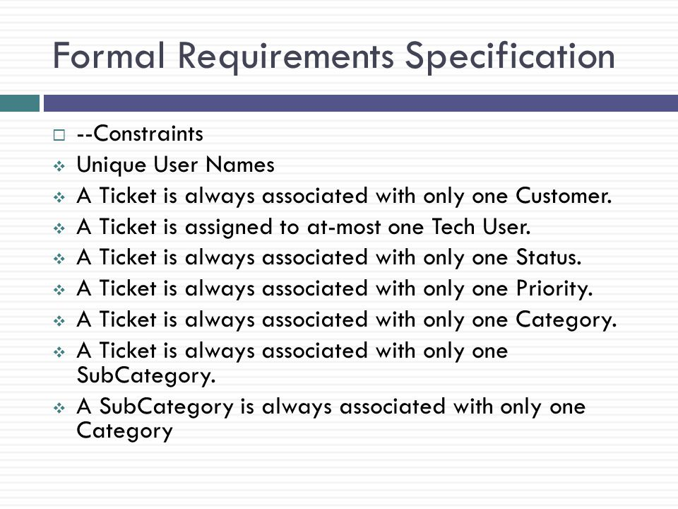 Formal Requirements Specification --Constraints Unique User Names A Ticket is always associated with only one Customer.