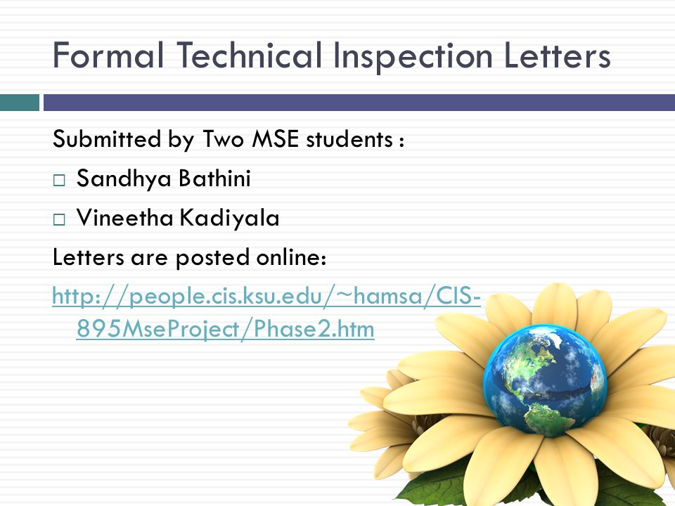Formal Technical Inspection Letters Submitted by Two MSE students : Sandhya Bathini Vineetha Kadiyala Letters are posted online: http://people.cis.ksu.edu/~hamsa/CIS- 895MseProject/Phase2.htm