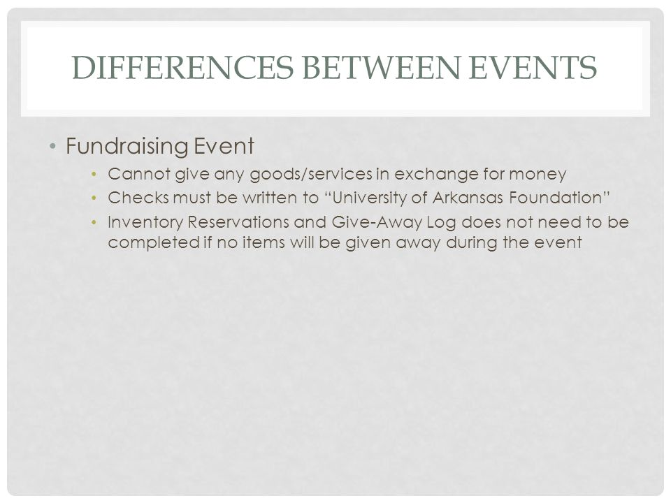 DIFFERENCES BETWEEN EVENTS Fundraising Event Cannot give any goods/services in exchange for money Checks must be written to University of Arkansas Foundation Inventory Reservations and Give-Away Log does not need to be completed if no items will be given away during the event