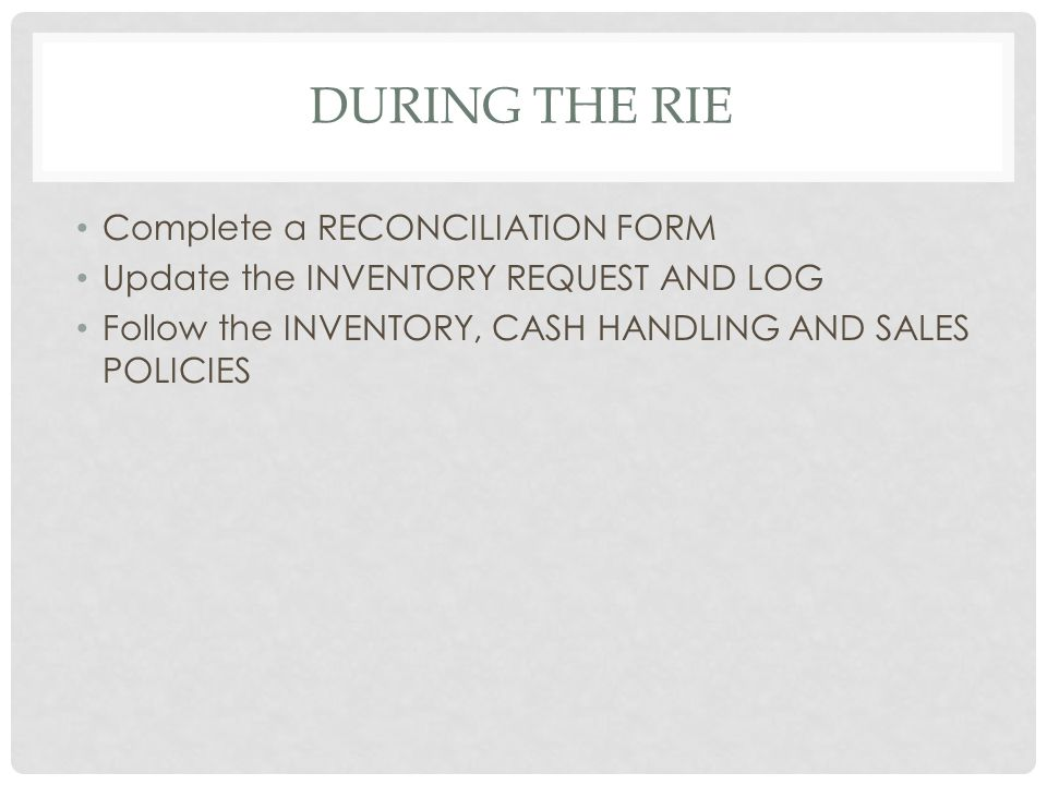 DURING THE RIE Complete a RECONCILIATION FORM Update the INVENTORY REQUEST AND LOG Follow the INVENTORY, CASH HANDLING AND SALES POLICIES