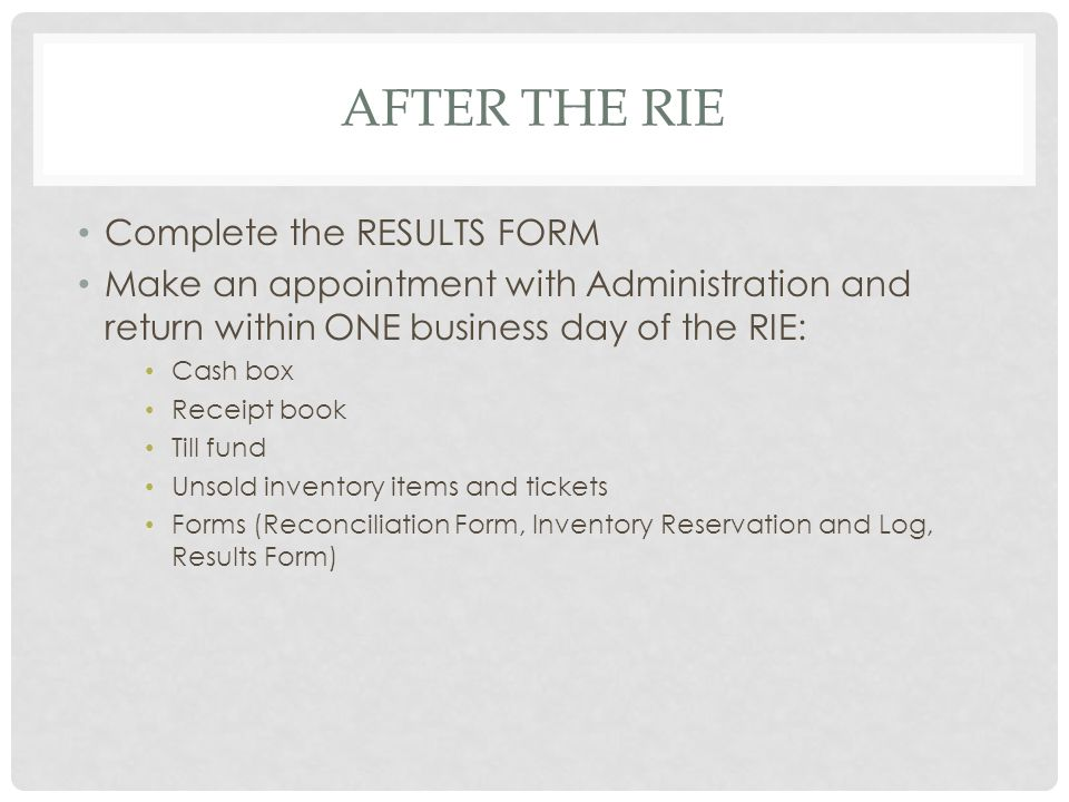 AFTER THE RIE Complete the RESULTS FORM Make an appointment with Administration and return within ONE business day of the RIE: Cash box Receipt book Till fund Unsold inventory items and tickets Forms (Reconciliation Form, Inventory Reservation and Log, Results Form)