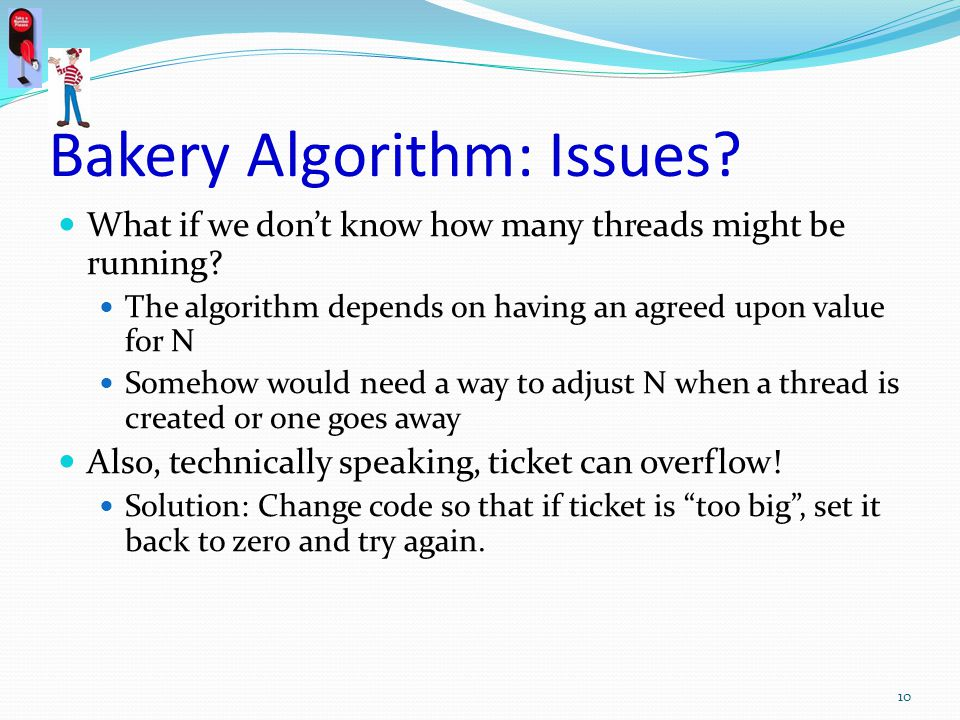 Bakery Algorithm: Issues? What if we dont know how many threads might be running? The algorithm depends on having an agreed upon value for N Somehow w