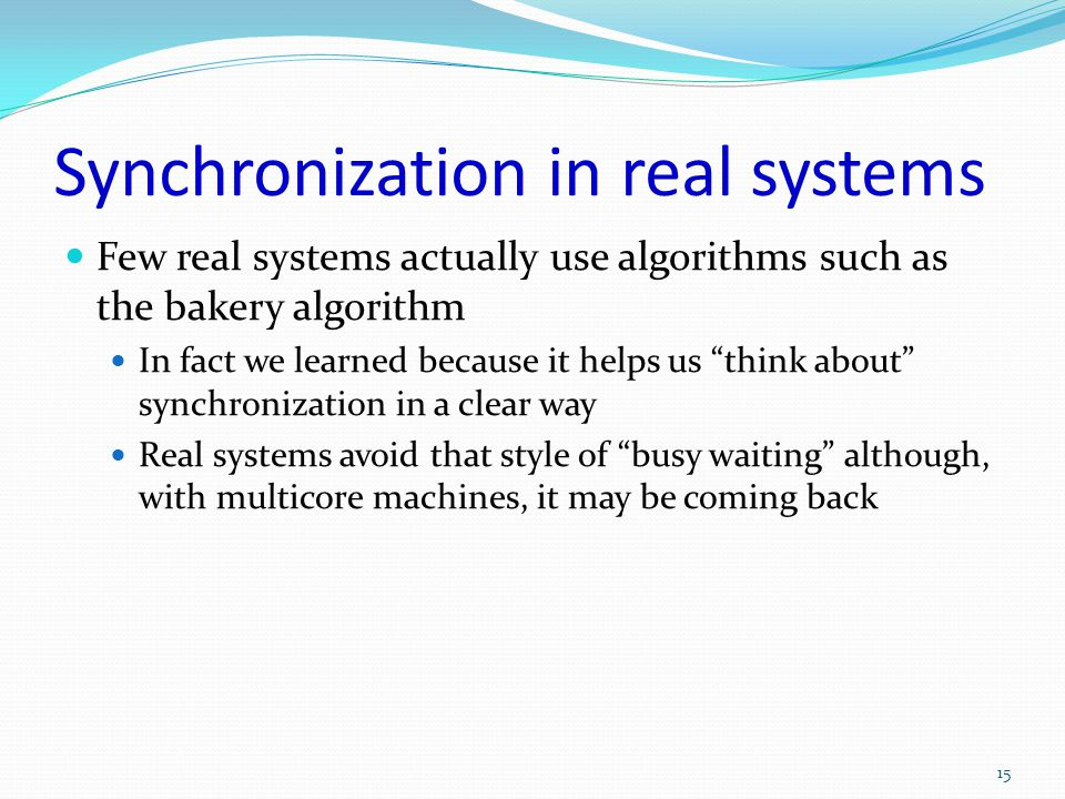 Synchronization in real systems Few real systems actually use algorithms such as the bakery algorithm In fact we learned because it helps us think abo