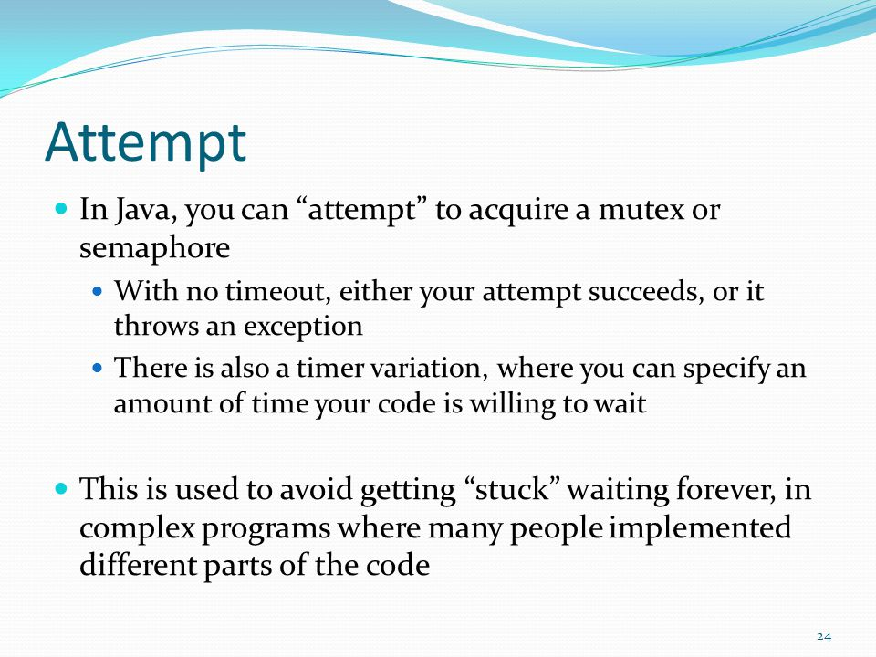 Attempt In Java, you can attempt to acquire a mutex or semaphore With no timeout, either your attempt succeeds, or it throws an exception There is als