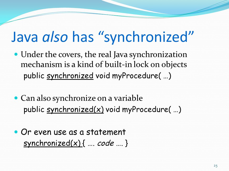 Java also has synchronized Under the covers, the real Java synchronization mechanism is a kind of built-in lock on objects public synchronized void myProcedure( …) Can also synchronize on a variable public synchronized(x) void myProcedure( …) Or even use as a statement synchronized(x) { ….