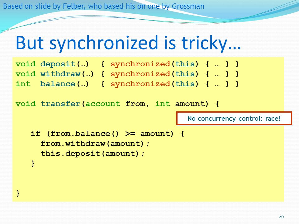But synchronized is tricky… Based on slide by Felber, who based his on one by Grossman void deposit(…) { synchronized(this) { … } } void withdraw(…) {