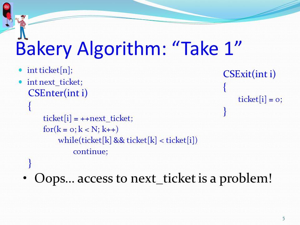 Bakery Algorithm: Take 1 int ticket[n]; int next_ticket; CSEnter(int i) { ticket[i] = ++next_ticket; for(k = 0; k < N; k++) while(ticket[k] && ticket[