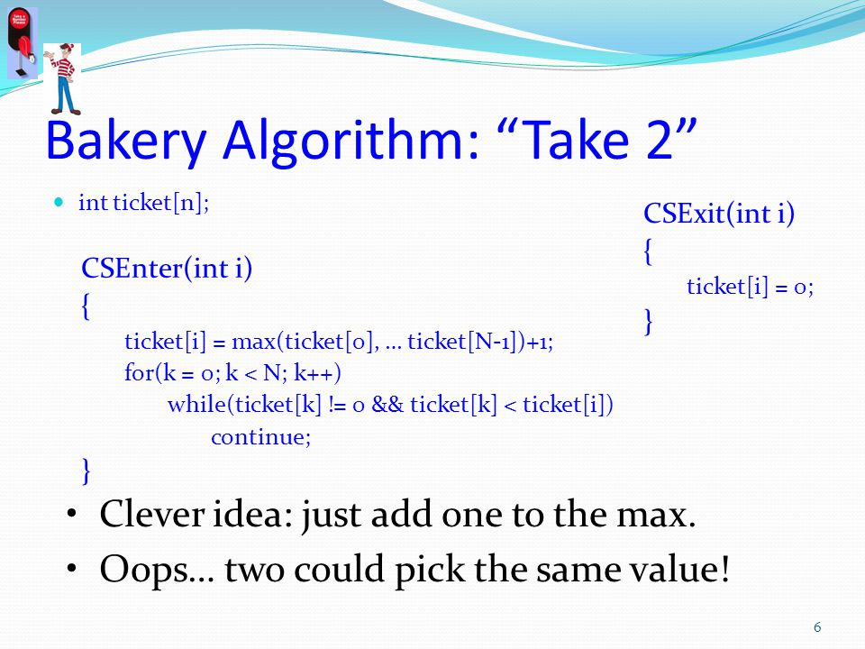 Bakery Algorithm: Take 2 int ticket[n]; CSEnter(int i) { ticket[i] = max(ticket[0], … ticket[N-1])+1; for(k = 0; k < N; k++) while(ticket[k] != 0 && ticket[k] < ticket[i]) continue; } CSExit(int i) { ticket[i] = 0; } Clever idea: just add one to the max.