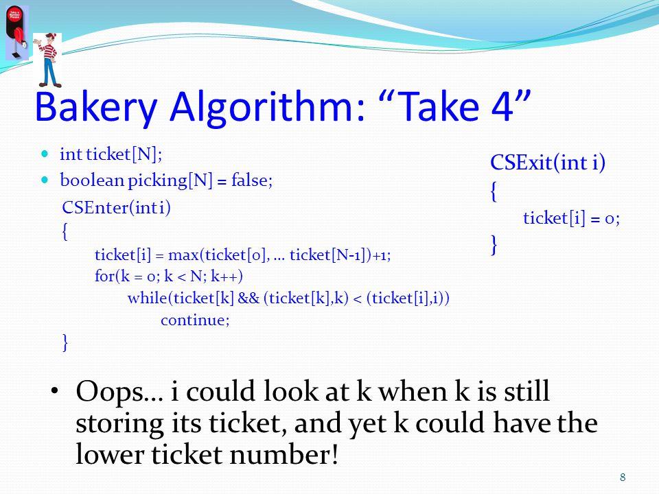 Bakery Algorithm: Take 4 int ticket[N]; boolean picking[N] = false; CSEnter(int i) { ticket[i] = max(ticket[0], … ticket[N-1])+1; for(k = 0; k < N; k+
