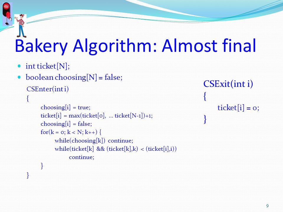 Bakery Algorithm: Almost final int ticket[N]; boolean choosing[N] = false; CSEnter(int i) { choosing[i] = true; ticket[i] = max(ticket[0], … ticket[N-