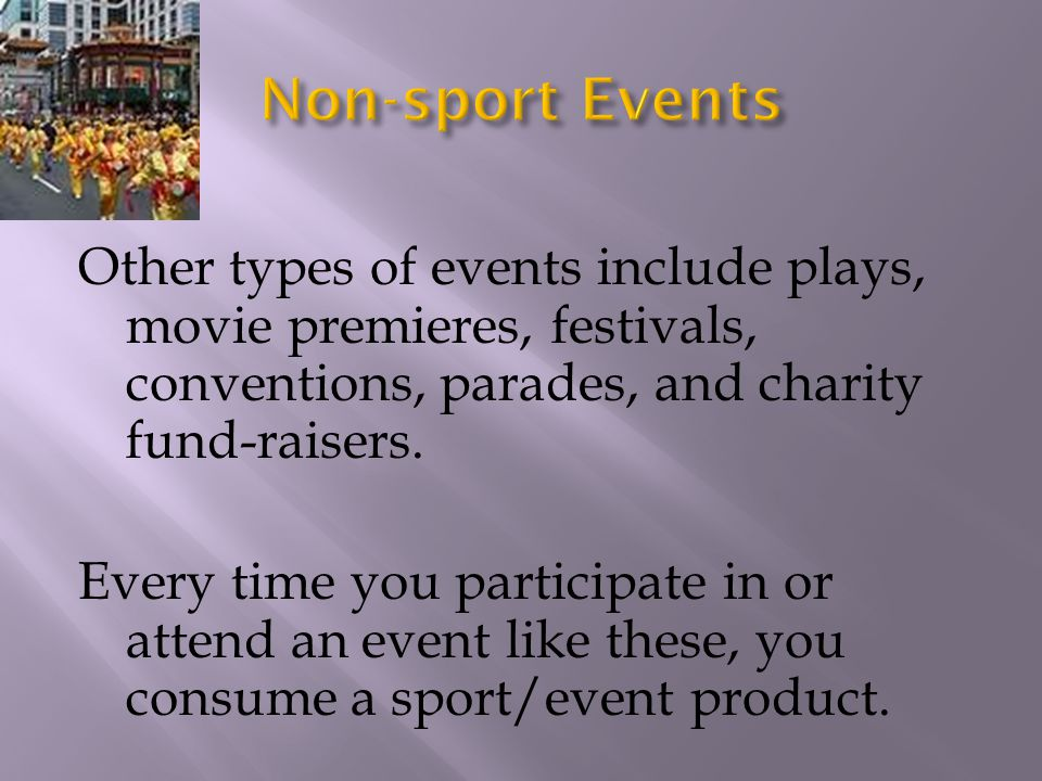 Other types of events include plays, movie premieres, festivals, conventions, parades, and charity fund-raisers. Every time you participate in or atte