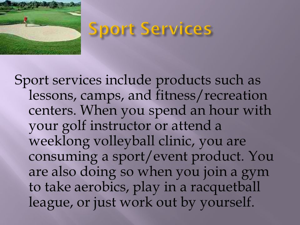Sport services include products such as lessons, camps, and fitness/recreation centers. When you spend an hour with your golf instructor or attend a w