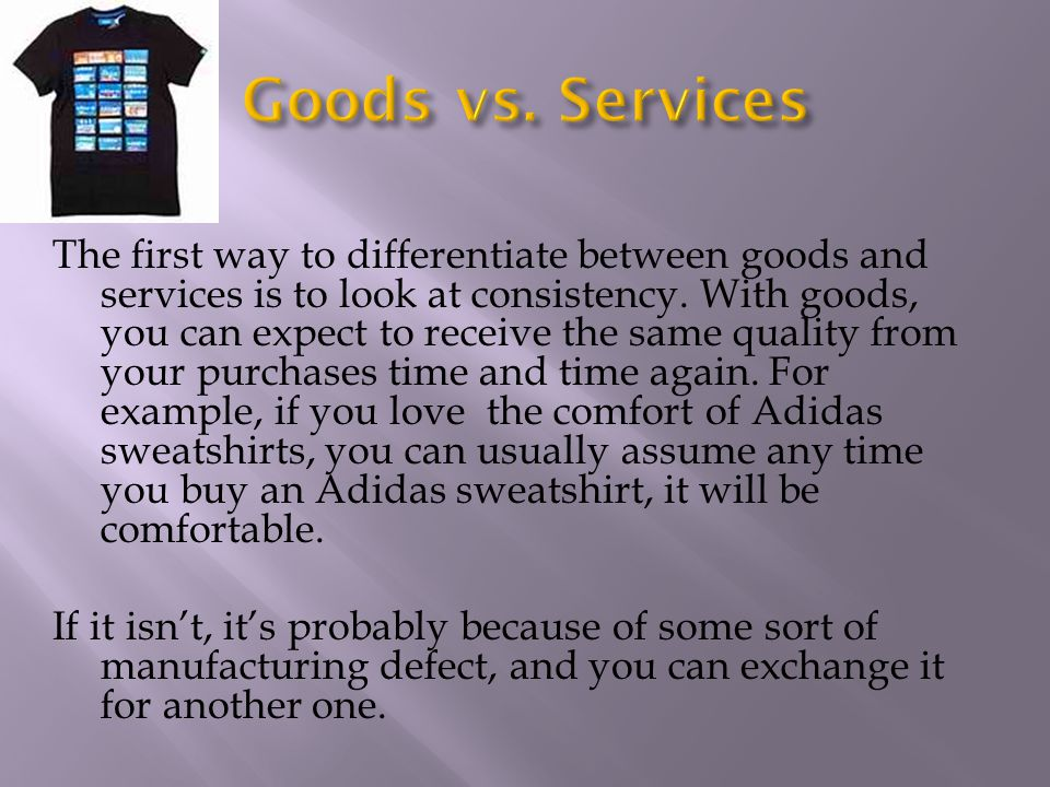 The first way to differentiate between goods and services is to look at consistency. With goods, you can expect to receive the same quality from your