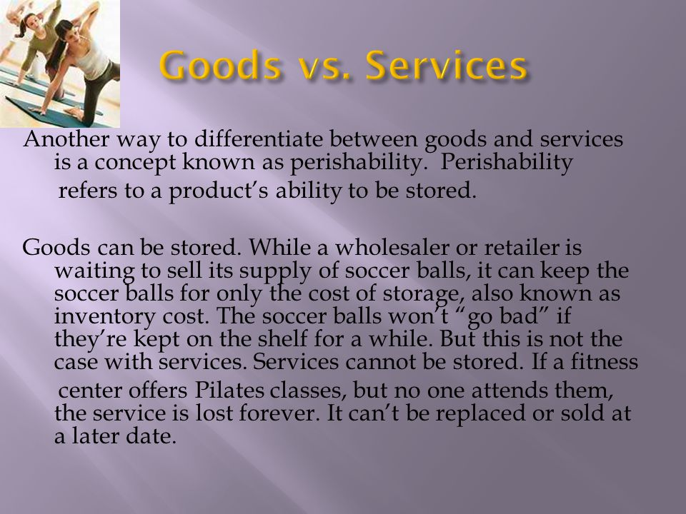 Another way to differentiate between goods and services is a concept known as perishability. Perishability refers to a products ability to be stored.