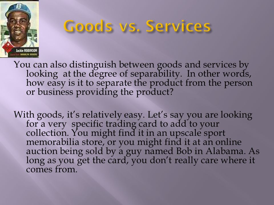 You can also distinguish between goods and services by looking at the degree of separability. In other words, how easy is it to separate the product f