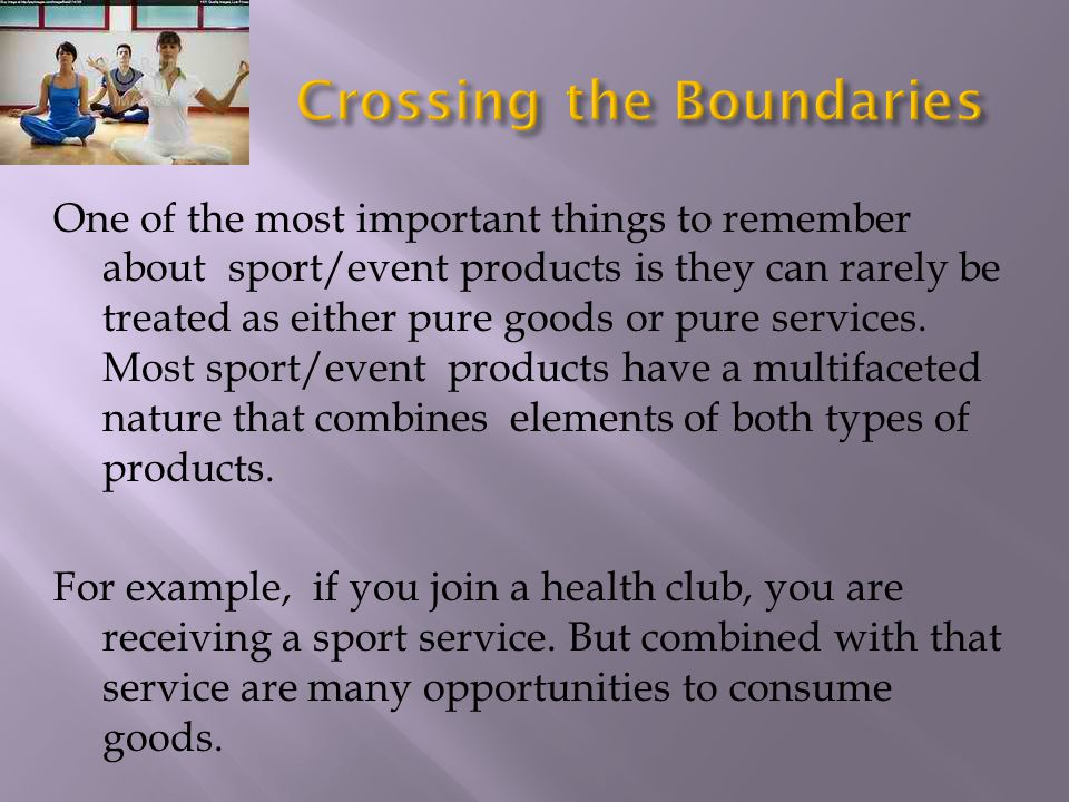 One of the most important things to remember about sport/event products is they can rarely be treated as either pure goods or pure services. Most spor