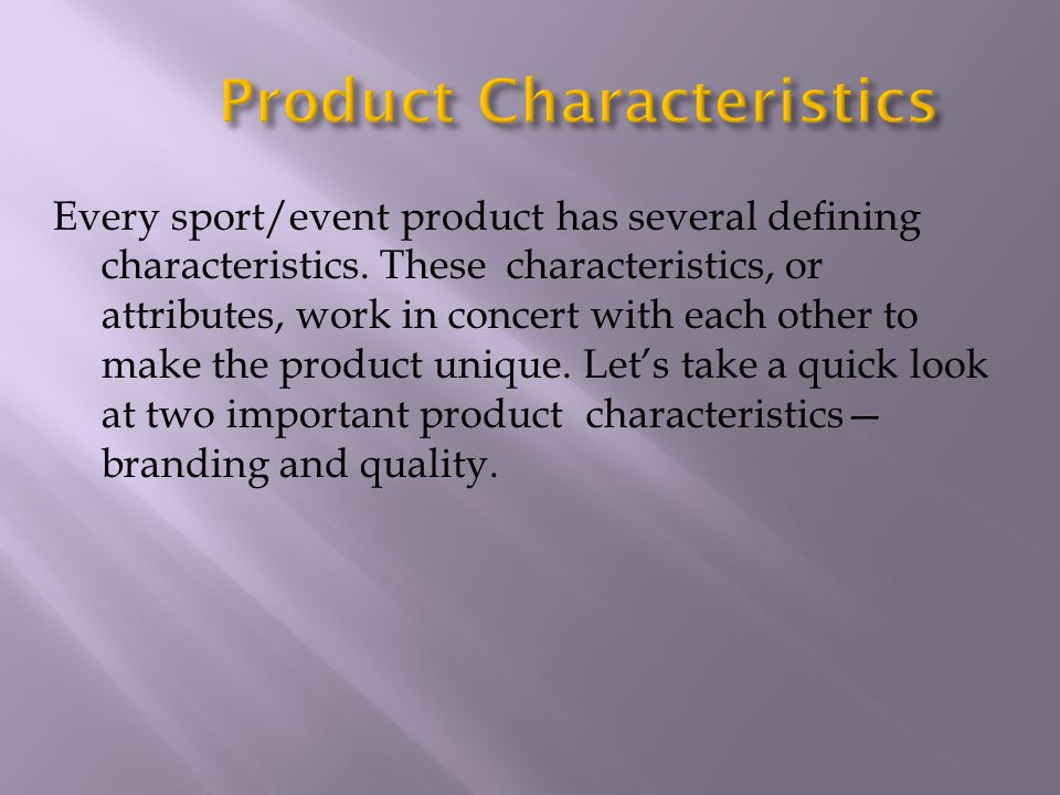 Every sport/event product has several defining characteristics. These characteristics, or attributes, work in concert with each other to make the prod