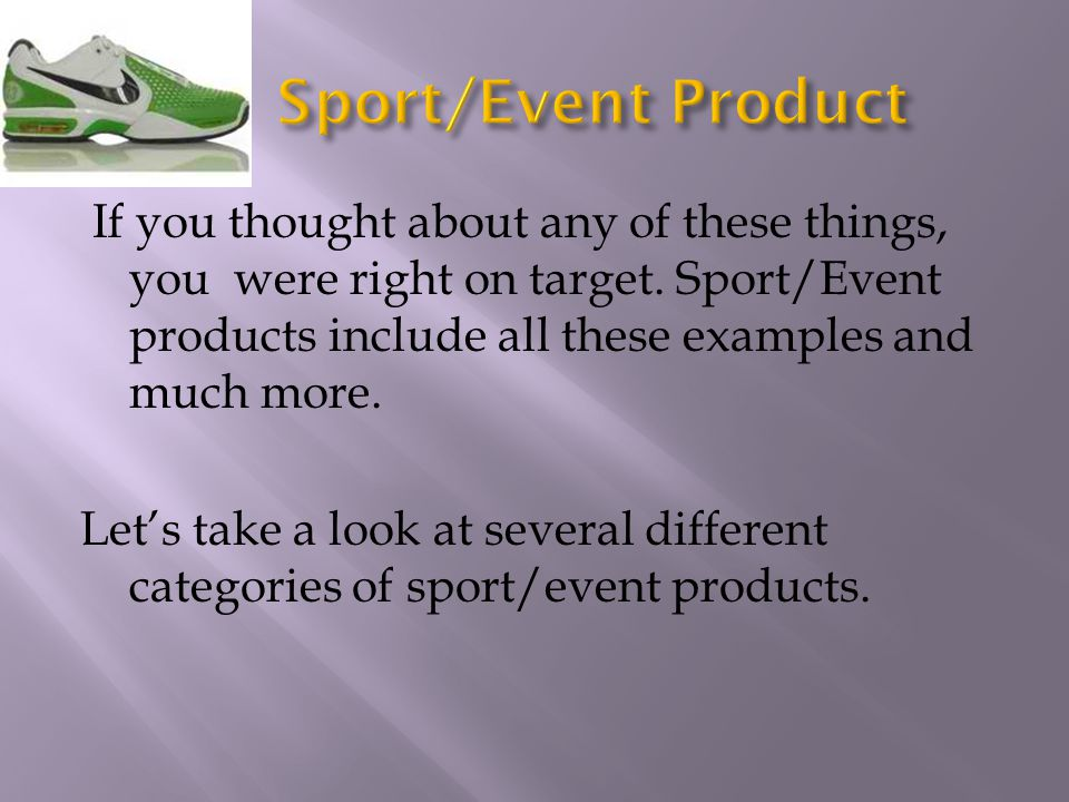 If you thought about any of these things, you were right on target. Sport/Event products include all these examples and much more. Lets take a look at