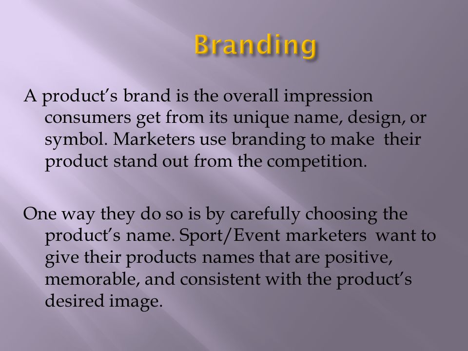 A products brand is the overall impression consumers get from its unique name, design, or symbol. Marketers use branding to make their product stand o