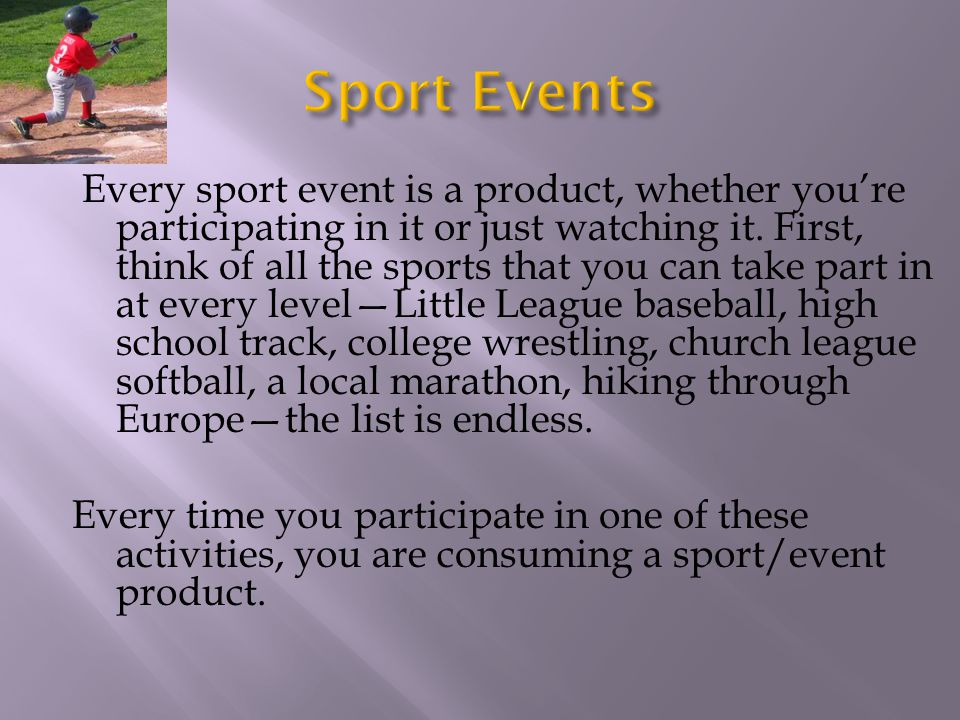 Every sport event is a product, whether youre participating in it or just watching it. First, think of all the sports that you can take part in at eve