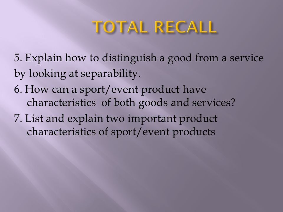5. Explain how to distinguish a good from a service by looking at separability. 6. How can a sport/event product have characteristics of both goods an