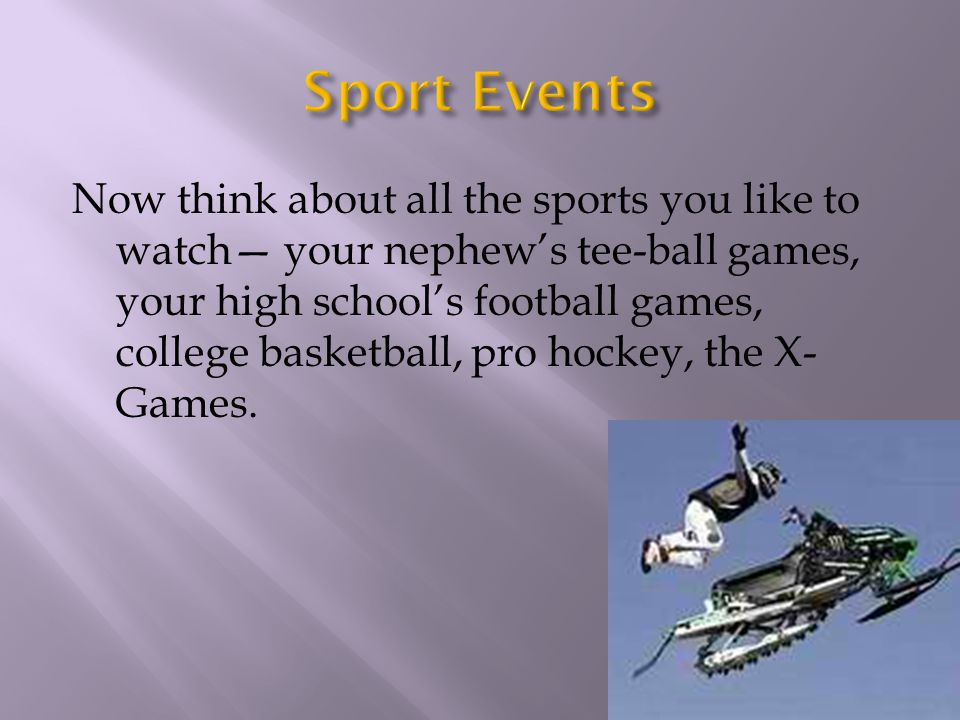 Now think about all the sports you like to watch your nephews tee-ball games, your high schools football games, college basketball, pro hockey, the X-