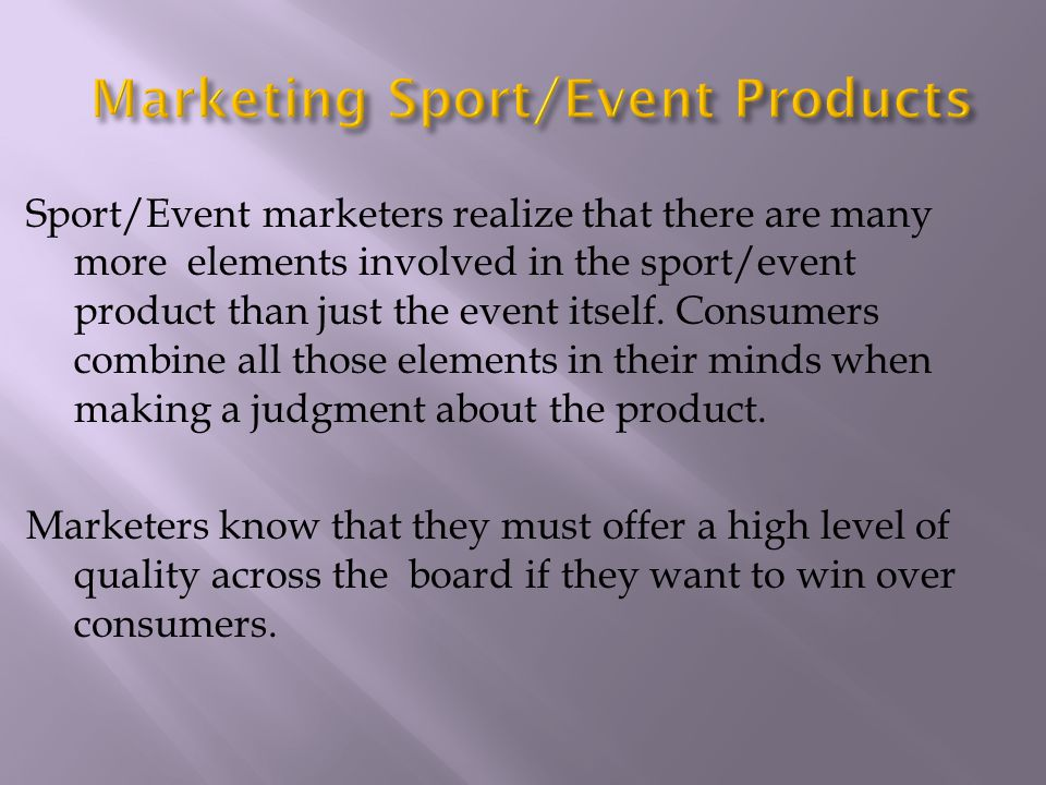 Sport/Event marketers realize that there are many more elements involved in the sport/event product than just the event itself. Consumers combine all