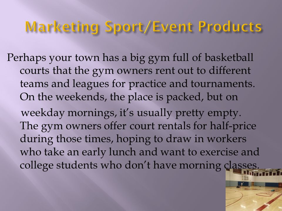 Perhaps your town has a big gym full of basketball courts that the gym owners rent out to different teams and leagues for practice and tournaments. On