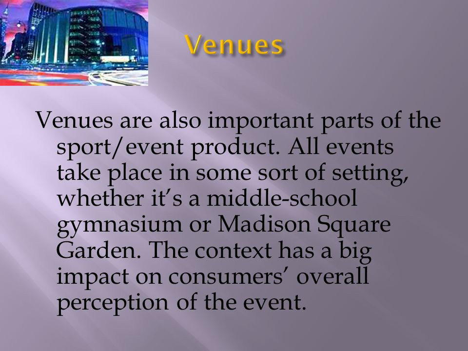Venues are also important parts of the sport/event product. All events take place in some sort of setting, whether its a middle-school gymnasium or Ma