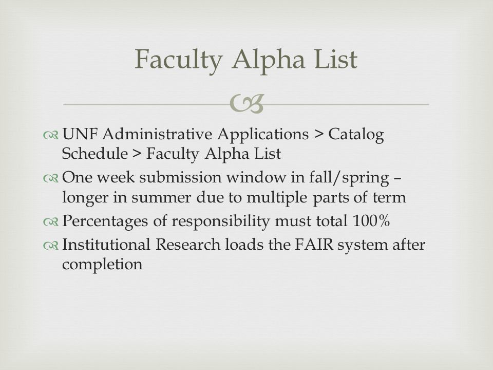 UNF Administrative Applications > Catalog Schedule > Faculty Alpha List One week submission window in fall/spring – longer in summer due to multiple parts of term Percentages of responsibility must total 100% Institutional Research loads the FAIR system after completion Faculty Alpha List