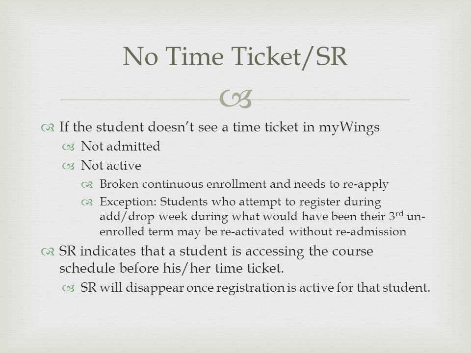 If the student doesnt see a time ticket in myWings Not admitted Not active Broken continuous enrollment and needs to re-apply Exception: Students who attempt to register during add/drop week during what would have been their 3 rd un- enrolled term may be re-activated without re-admission SR indicates that a student is accessing the course schedule before his/her time ticket.