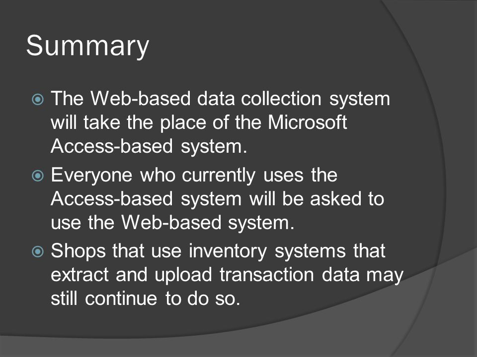 Summary The Web-based data collection system will take the place of the Microsoft Access-based system.