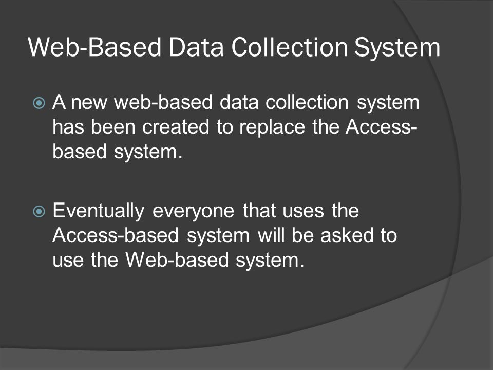 Web-Based Data Collection System A new web-based data collection system has been created to replace the Access- based system.