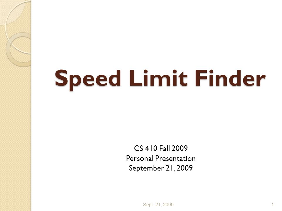Speed Limit Finder CS 410 Fall 2009 Personal Presentation September 21, 2009 Sept. 21, 20091