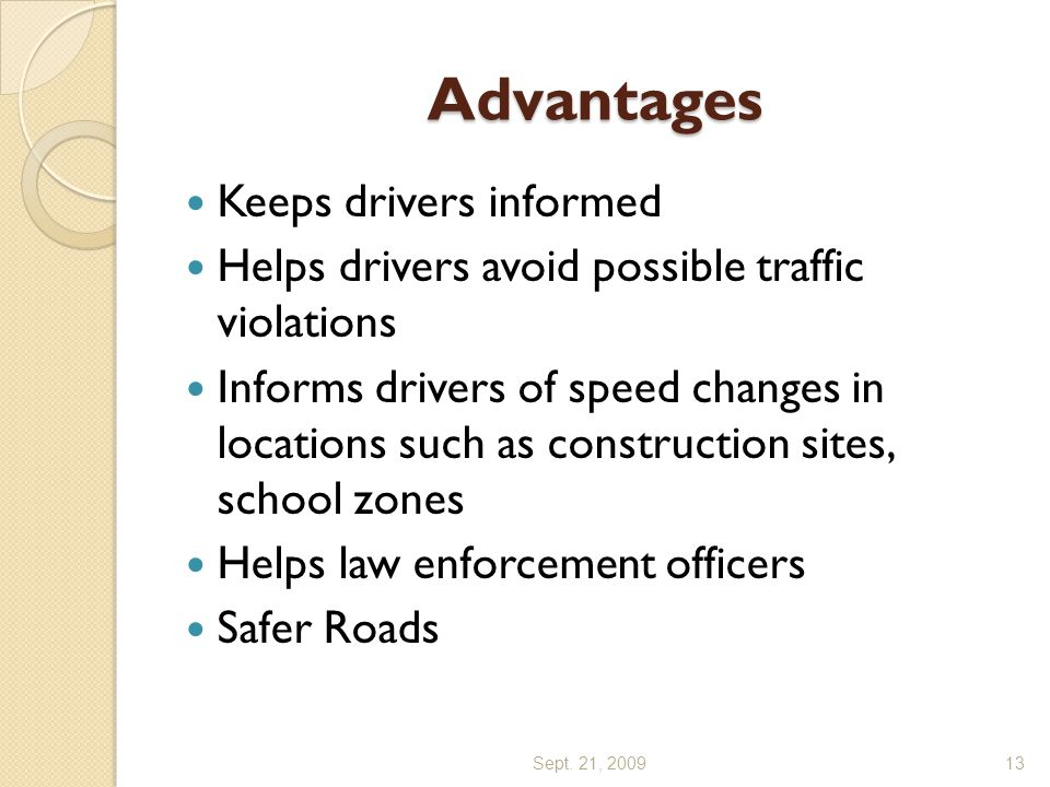 Advantages Keeps drivers informed Helps drivers avoid possible traffic violations Informs drivers of speed changes in locations such as construction sites, school zones Helps law enforcement officers Safer Roads Sept.