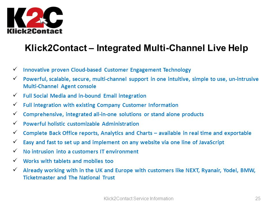 25Klick2Contact Service Information Klick2Contact – Integrated Multi-Channel Live Help Innovative proven Cloud-based Customer Engagement Technology Powerful, scalable, secure, multi-channel support in one intuitive, simple to use, un-intrusive Multi-Channel Agent console Full Social Media and in-bound Email integration Full integration with existing Company Customer Information Comprehensive, integrated all-in-one solutions or stand alone products Powerful holistic customizable Administration Complete Back Office reports, Analytics and Charts – available in real time and exportable Easy and fast to set up and implement on any website via one line of JavaScript No intrusion into a customers IT environment Works with tablets and mobiles too Already working with in the UK and Europe with customers like NEXT, Ryanair, Yodel, BMW, Ticketmaster and The National Trust