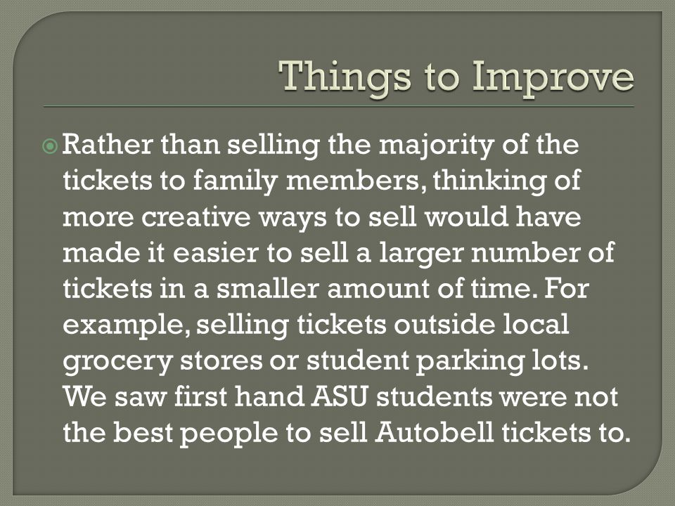 Rather than selling the majority of the tickets to family members, thinking of more creative ways to sell would have made it easier to sell a larger n