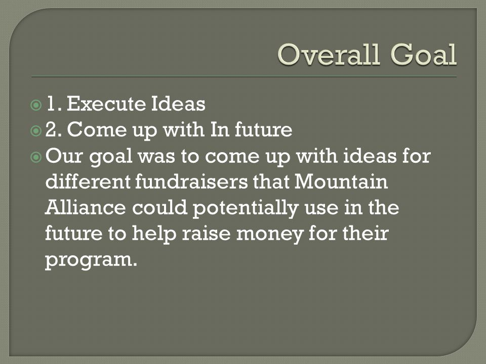 1. Execute Ideas 2. Come up with In future Our goal was to come up with ideas for different fundraisers that Mountain Alliance could potentially use i