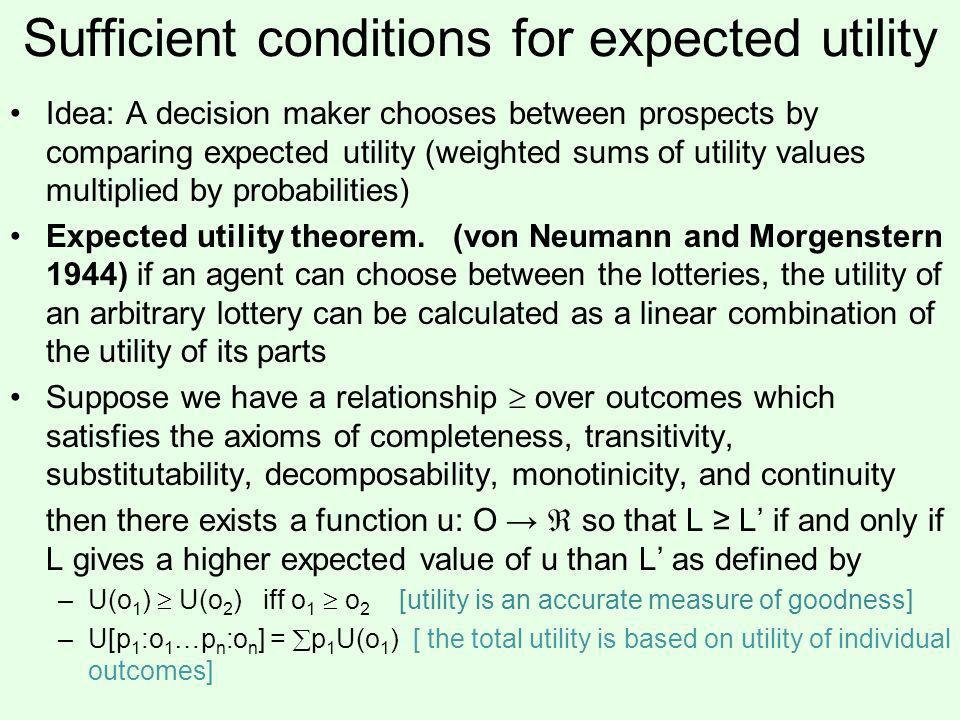 Sufficient conditions for expected utility Idea: A decision maker chooses between prospects by comparing expected utility (weighted sums of utility values multiplied by probabilities) Expected utility theorem.