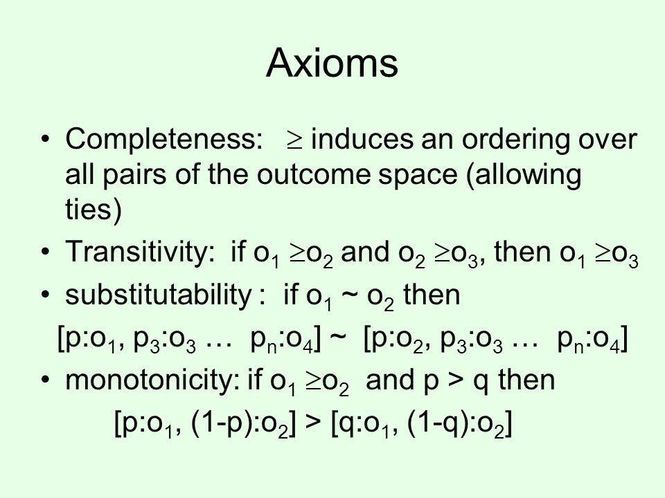 Axioms Completeness: induces an ordering over all pairs of the outcome space (allowing ties) Transitivity: if o 1 o 2 and o 2 o 3, then o 1 o 3 substitutability : if o 1 ~ o 2 then [p:o 1, p 3 :o 3 … p n :o 4 ] ~ [p:o 2, p 3 :o 3 … p n :o 4 ] monotonicity: if o 1 o 2 and p > q then [p:o 1, (1-p):o 2 ] > [q:o 1, (1-q):o 2 ]