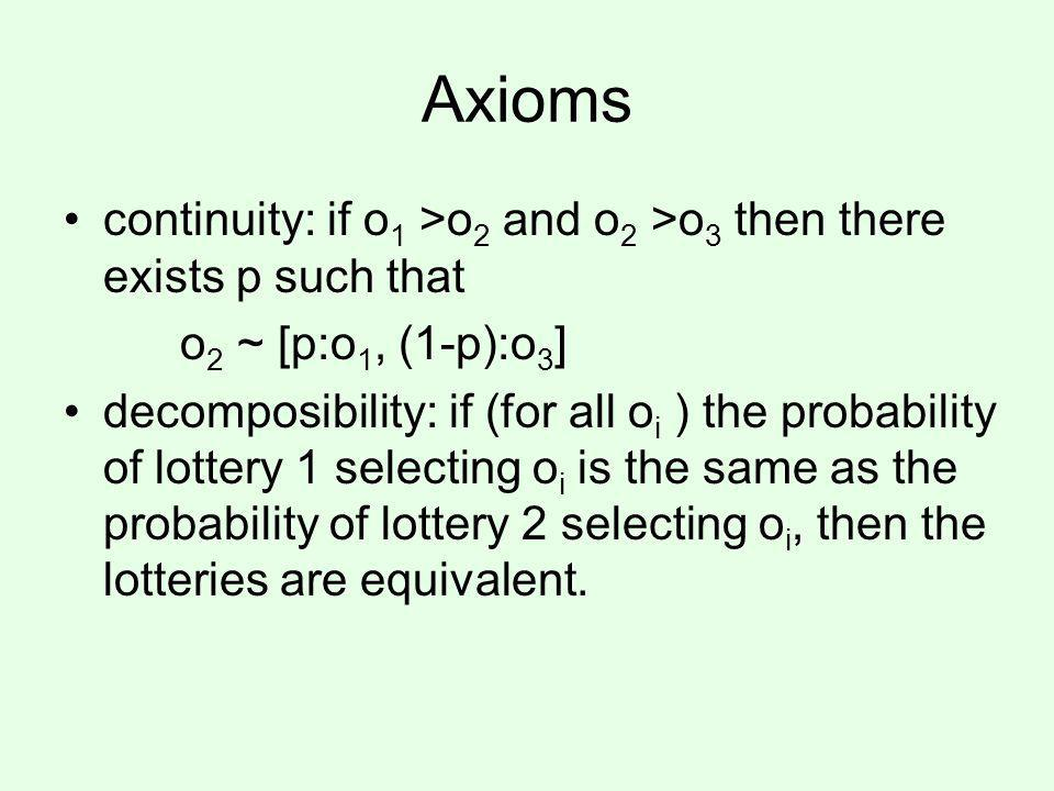 Axioms continuity: if o 1 >o 2 and o 2 >o 3 then there exists p such that o 2 ~ [p:o 1, (1-p):o 3 ] decomposibility: if (for all o i ) the probability of lottery 1 selecting o i is the same as the probability of lottery 2 selecting o i, then the lotteries are equivalent.