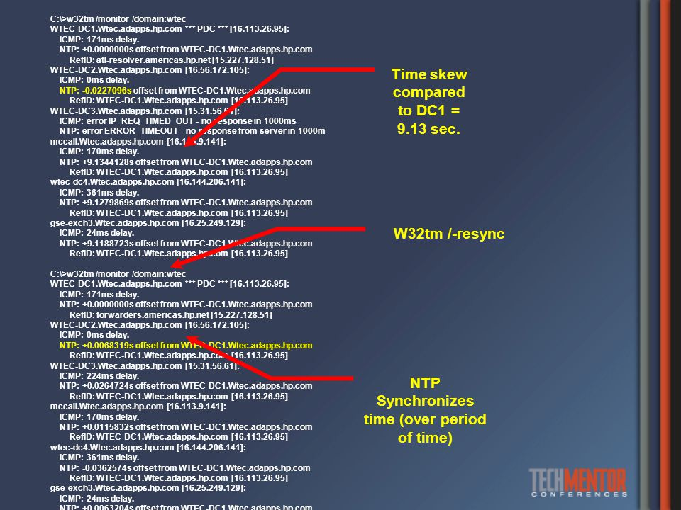 C:\>w32tm /monitor /domain:wtec WTEC-DC1.Wtec.adapps.hp.com *** PDC *** [16.113.26.95]: ICMP: 171ms delay. NTP: +0.0000000s offset from WTEC-DC1.Wtec.