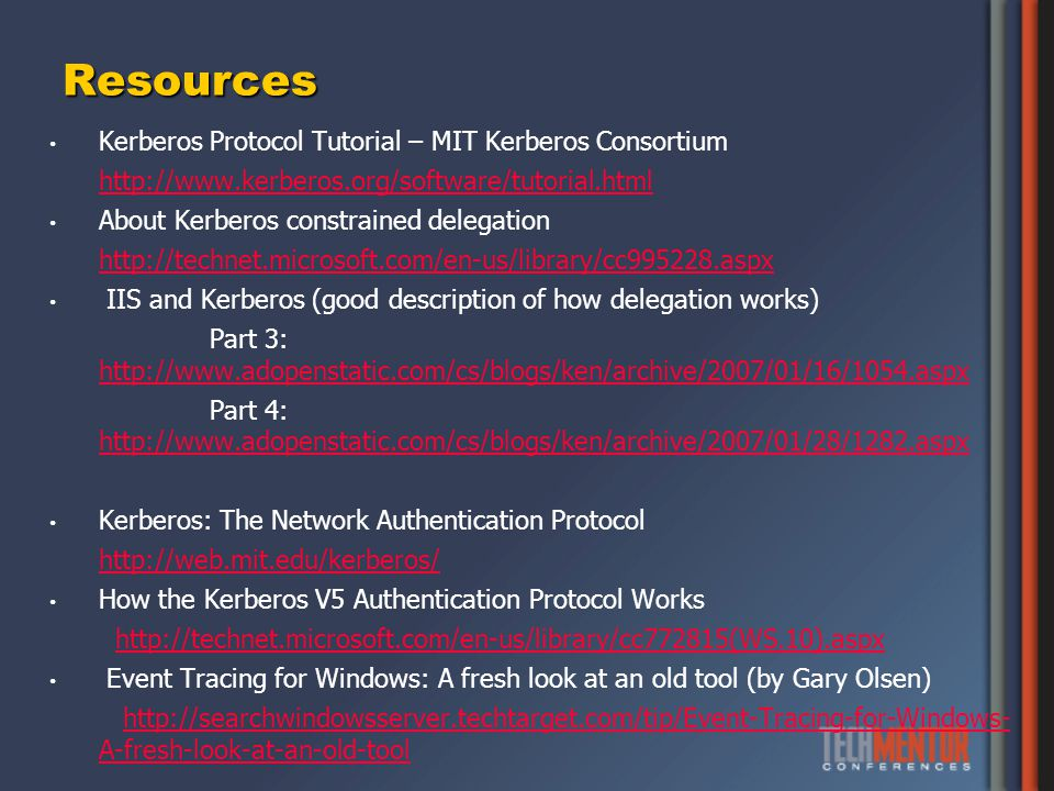 Resources Kerberos Protocol Tutorial – MIT Kerberos Consortium   About Kerberos constrained delegation   IIS and Kerberos (good description of how delegation works) Part 3:     Part 4:     Kerberos: The Network Authentication Protocol   How the Kerberos V5 Authentication Protocol Works   Event Tracing for Windows: A fresh look at an old tool (by Gary Olsen)   A-fresh-look-at-an-old-toolhttp://searchwindowsserver.techtarget.com/tip/Event-Tracing-for-Windows- A-fresh-look-at-an-old-tool