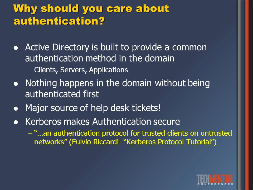 Resources Kerberos Protocol Tutorial – MIT Kerberos Consortium http://www.kerberos.org/software/tutorial.html About Kerberos constrained delegation http://technet.microsoft.com/en-us/library/cc995228.aspx IIS and Kerberos (good description of how delegation works) Part 3: http://www.adopenstatic.com/cs/blogs/ken/archive/2007/01/16/1054.aspx http://www.adopenstatic.com/cs/blogs/ken/archive/2007/01/16/1054.aspx Part 4: http://www.adopenstatic.com/cs/blogs/ken/archive/2007/01/28/1282.aspx http://www.adopenstatic.com/cs/blogs/ken/archive/2007/01/28/1282.aspx Kerberos: The Network Authentication Protocol http://web.mit.edu/kerberos/ How the Kerberos V5 Authentication Protocol Works http://technet.microsoft.com/en-us/library/cc772815(WS.10).aspx Event Tracing for Windows: A fresh look at an old tool (by Gary Olsen) http://searchwindowsserver.techtarget.com/tip/Event-Tracing-for-Windows- A-fresh-look-at-an-old-toolhttp://searchwindowsserver.techtarget.com/tip/Event-Tracing-for-Windows- A-fresh-look-at-an-old-tool