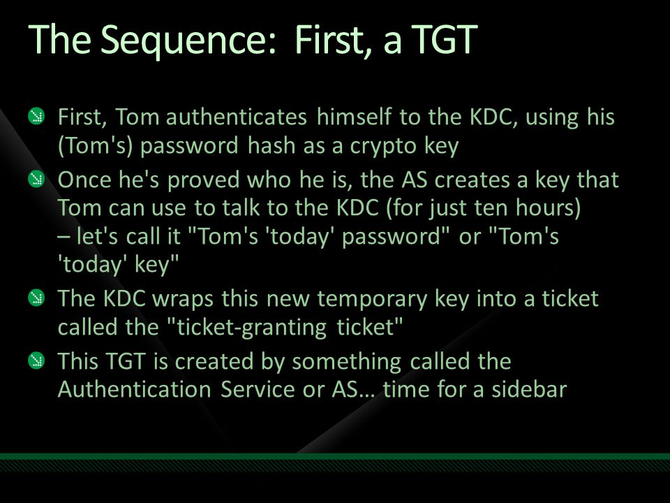 The Sequence: First, a TGT First, Tom authenticates himself to the KDC, using his (Tom's) password hash as a crypto key Once he's proved who he is, th