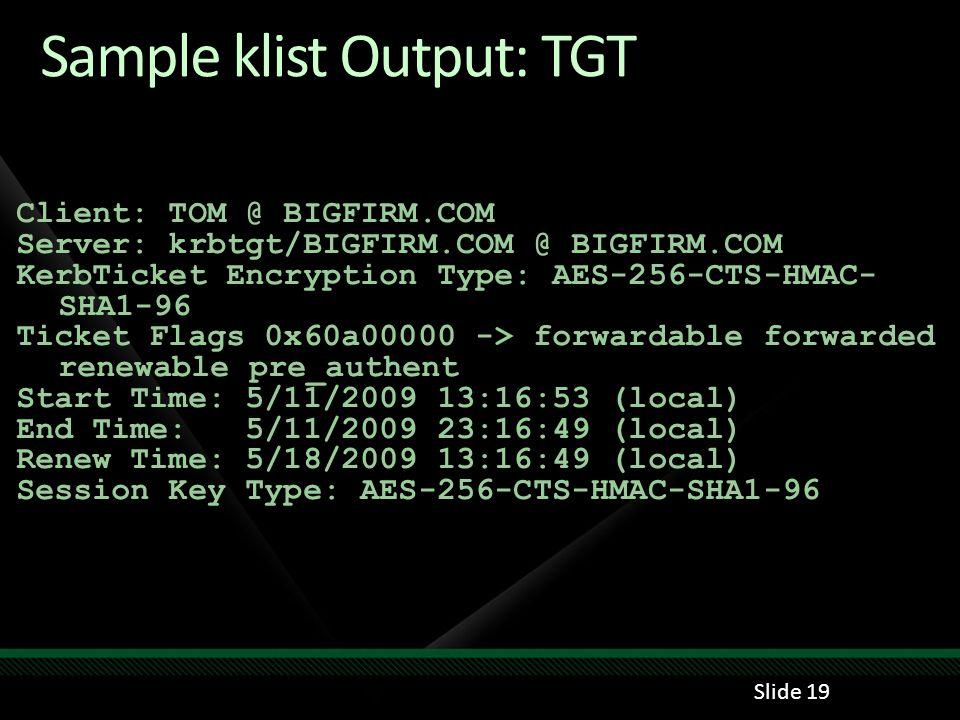 Sample klist Output: TGT Client: TOM @ BIGFIRM.COM Server: krbtgt/BIGFIRM.COM @ BIGFIRM.COM KerbTicket Encryption Type: AES-256-CTS-HMAC- SHA1-96 Tick