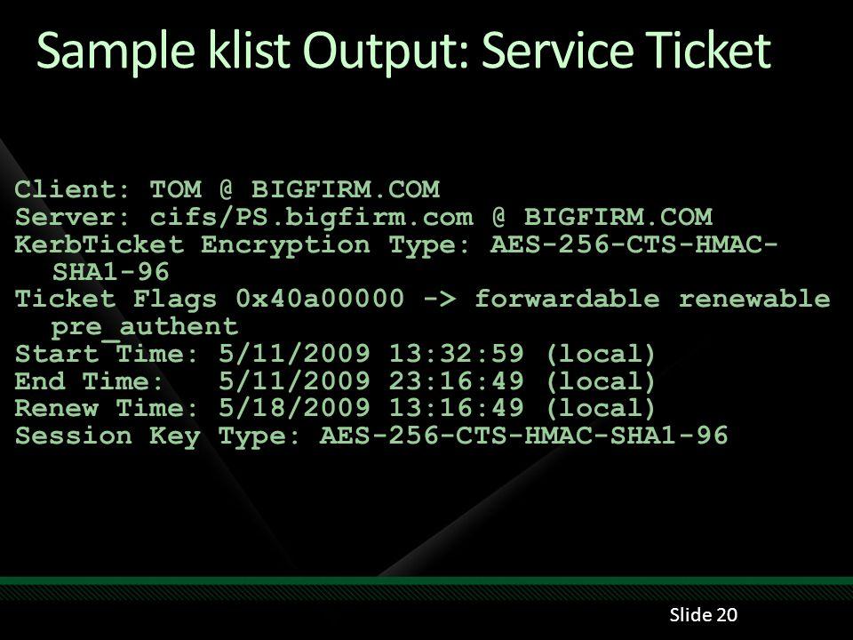 Sample klist Output: Service Ticket Client: TOM @ BIGFIRM.COM Server: cifs/PS.bigfirm.com @ BIGFIRM.COM KerbTicket Encryption Type: AES-256-CTS-HMAC-