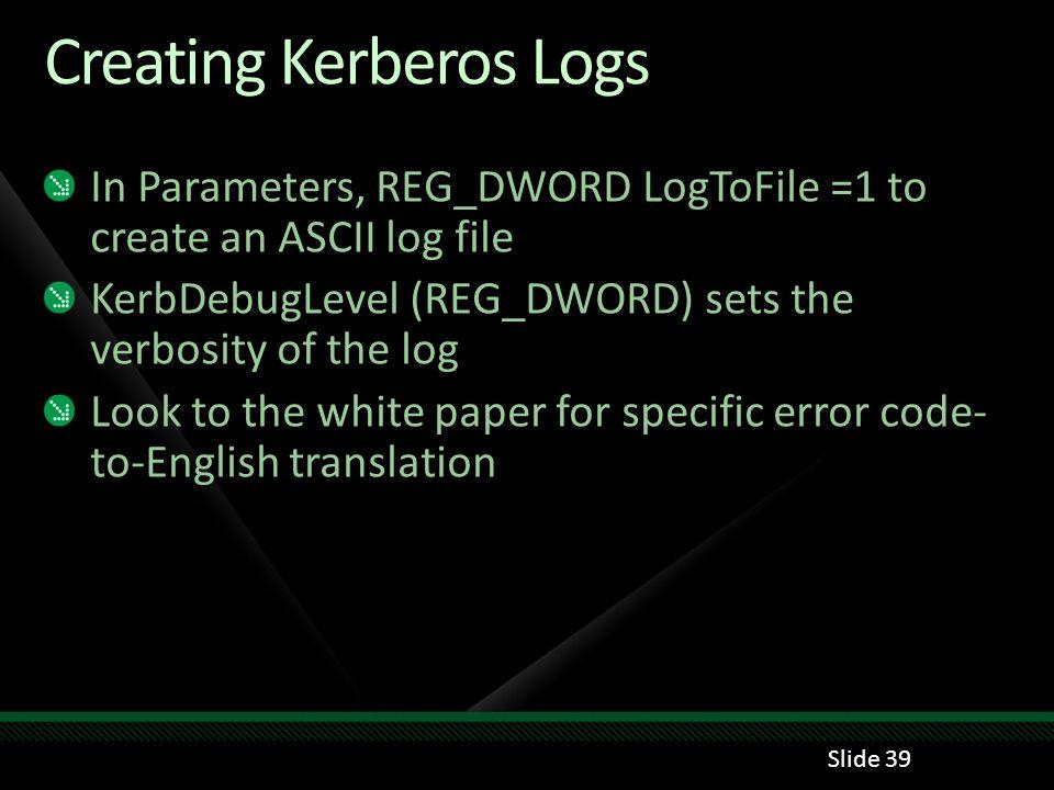 Creating Kerberos Logs In Parameters, REG_DWORD LogToFile =1 to create an ASCII log file KerbDebugLevel (REG_DWORD) sets the verbosity of the log Look