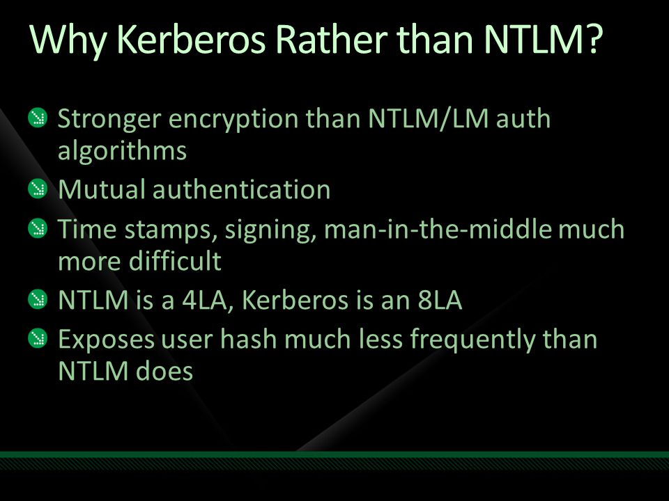 Why Kerberos Rather than NTLM? Stronger encryption than NTLM/LM auth algorithms Mutual authentication Time stamps, signing, man-in-the-middle much mor