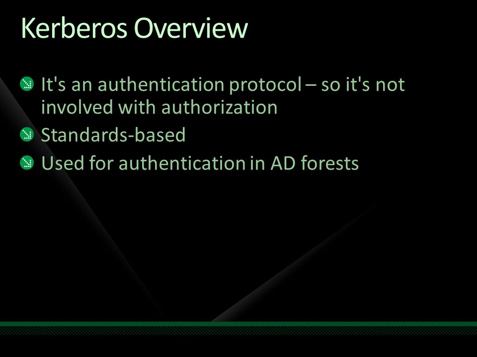 Kerberos Overview It's an authentication protocol – so it's not involved with authorization Standards-based Used for authentication in AD forests